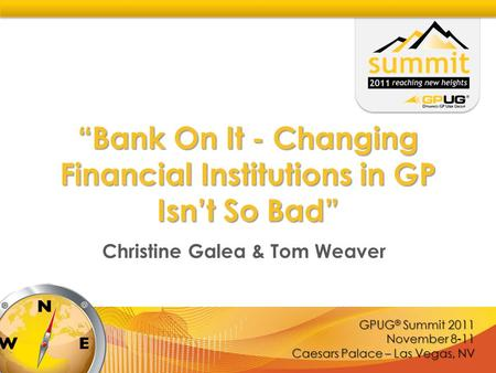 "GPUG ® Summit 2011 November 8-11 Caesars Palace – Las Vegas, NV ""Bank On It - Changing Financial Institutions in GP Isn't So Bad"" Christine Galea & Tom."