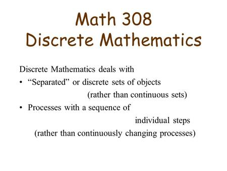"Math 308 Discrete Mathematics Discrete Mathematics deals with ""Separated"" or discrete sets of objects (rather than continuous sets) Processes with a sequence."
