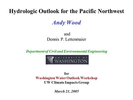 Hydrologic Outlook for the Pacific Northwest Andy Wood and Dennis P. Lettenmaier Department of Civil and Environmental Engineering for Washington Water.