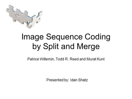 Image Sequence Coding by Split and Merge Patrice Willemin, Todd R. Reed and Murat Kunt Presented by: Idan Shatz.