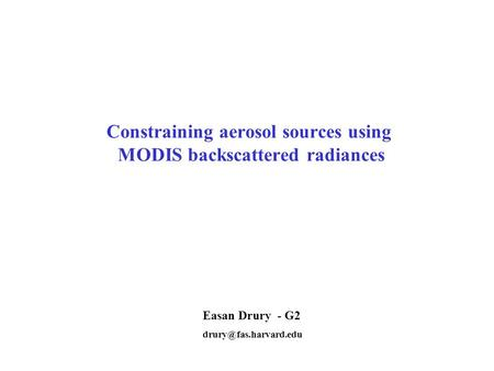 Constraining aerosol sources using MODIS backscattered radiances Easan Drury - G2