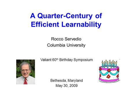 A Quarter-Century of Efficient Learnability Rocco Servedio Columbia University Valiant 60 th Birthday Symposium Bethesda, Maryland May 30, 2009.