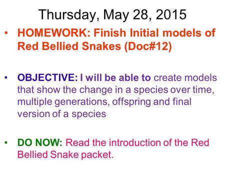 Thursday, May 28, 2015 HOMEWORK: Finish Initial models of Red Bellied Snakes (Doc#12) OBJECTIVE: I will be able to create models that show the change in.