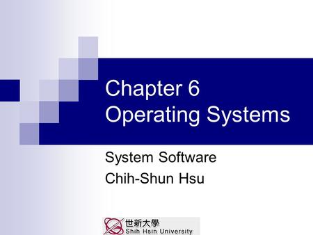 Chapter 6 Operating Systems System Software Chih-Shun Hsu.