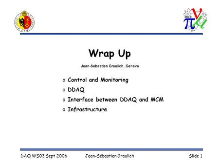 DAQ WS03 Sept 2006Jean-Sébastien GraulichSlide 1 Wrap Up o Control and Monitoring o DDAQ o Interface between DDAQ and MCM o Infrastructure Jean-Sebastien.