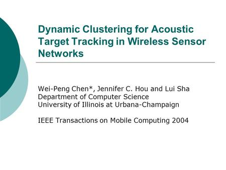 Dynamic Clustering for Acoustic Target Tracking in Wireless Sensor Networks Wei-Peng Chen*, Jennifer C. Hou and Lui Sha Department of Computer Science.