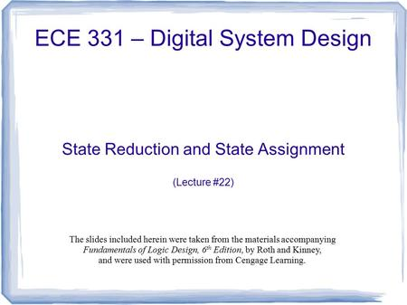 ECE 331 – Digital System Design State Reduction and State Assignment (Lecture #22) The slides included herein were taken from the materials accompanying.