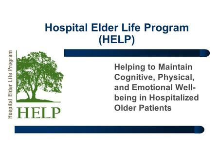 Hospital Elder Life Program (HELP) Helping to Maintain Cognitive, Physical, and Emotional Well- being in Hospitalized Older Patients.