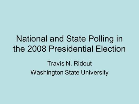 National and State Polling in the 2008 Presidential Election Travis N. Ridout Washington State University.