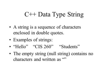 "C++ Data Type String A string is a sequence of characters enclosed in double quotes. Examples of strings: ""Hello"" ""CIS 260"" ""Students"" The empty string."