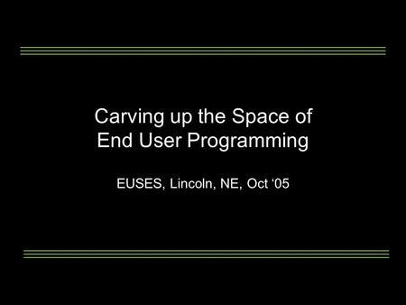 Carving up the Space of End User Programming EUSES, Lincoln, NE, Oct '05.