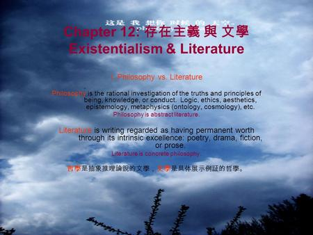 Chapter 12: 存在主義 與 文學 Existentialism & Literature I. Philosophy vs. Literature Philosophy is the rational investigation of the truths and principles of.