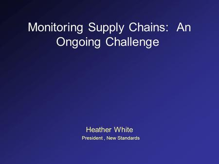 Monitoring Supply Chains: An Ongoing Challenge Heather White President, New Standards.