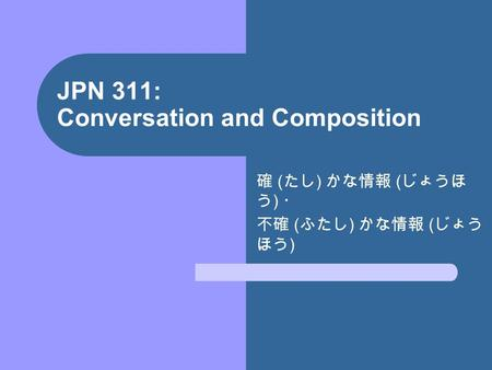 JPN 311: Conversation and Composition 確 ( たし ) かな情報 ( じょうほ う ) ・ 不確 ( ふたし ) かな情報 ( じょう ほう )