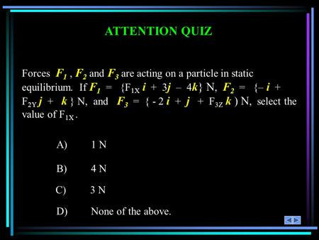 ATTENTION QUIZ Forces F1 , F2 and F3 are acting on a particle in static equilibrium. If F1 = {F1X i + 3j – 4k} N, F2 = {– i + F2Y j +