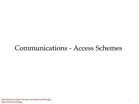 Communications - Access Schemes 1 Introduction to Space Systems and Spacecraft Design Space Systems Design.