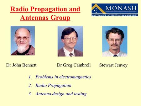 Radio Propagation and Antennas Group Dr John Bennett Dr Greg Cambrell Stewart Jenvey 1.Problems in electromagnetics 2.Radio Propagation 3.Antenna design.