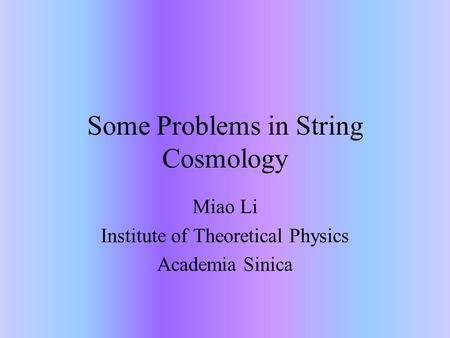 Some Problems in String Cosmology Miao Li Institute of Theoretical Physics Academia Sinica.