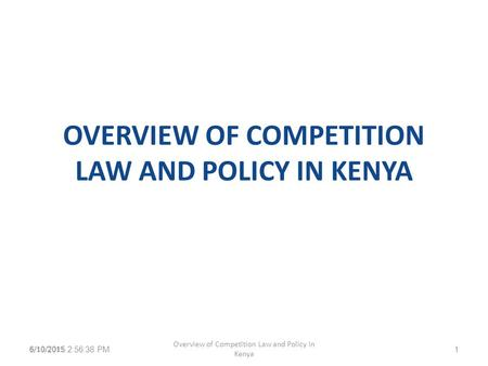 OVERVIEW OF COMPETITION LAW AND POLICY IN KENYA 6/10/2015 2:58:13 PM Overview of Competition Law and Policy in Kenya 16/10/2015.