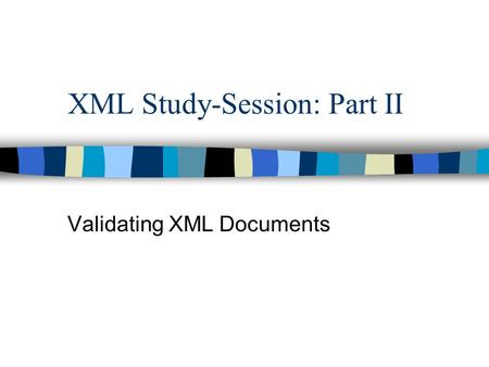 XML Study-Session: Part II Validating XML Documents.