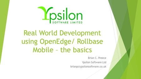 Real World Development using OpenEdge/ Rollbase Mobile – the basics Brian C. Preece Ypsilon Software Ltd