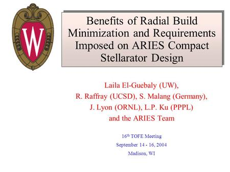 Benefits of Radial Build Minimization and Requirements Imposed on ARIES Compact Stellarator Design Laila El-Guebaly (UW), R. Raffray (UCSD), S. Malang.