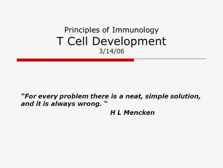 "Principles of Immunology T Cell Development 3/14/06 ""For every problem there is a neat, simple solution, and it is always wrong. "" H L Mencken."