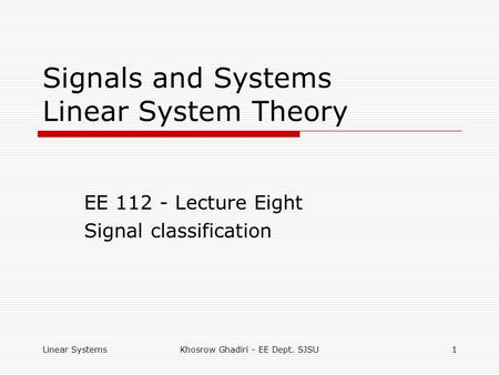 Linear SystemsKhosrow Ghadiri - EE Dept. SJSU1 Signals and Systems Linear System Theory EE 112 - Lecture Eight Signal classification.