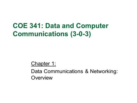 Chapter 1: Data Communications & Networking: Overview COE 341: Data and Computer Communications (3-0-3)