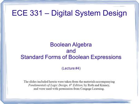 ECE 331 – Digital System Design Boolean Algebra and Standard Forms of Boolean Expressions (Lecture #4) The slides included herein were taken from the materials.