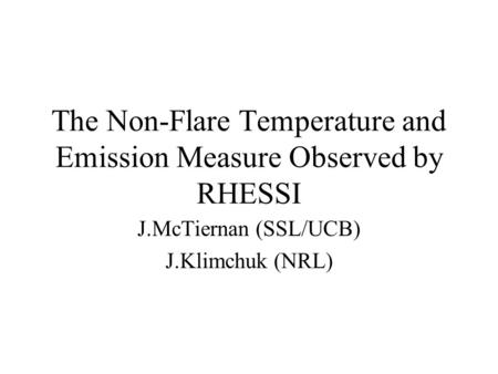 The Non-Flare Temperature and Emission Measure Observed by RHESSI J.McTiernan (SSL/UCB) J.Klimchuk (NRL)