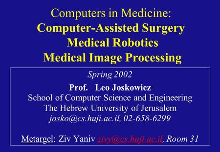 Computers in Medicine: Computer-Assisted Surgery Medical Robotics Medical Image Processing Spring 2002 Prof. Leo Joskowicz School of Computer Science and.
