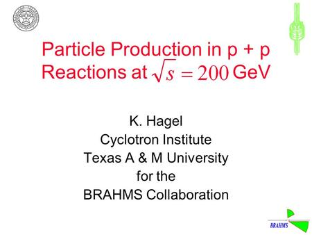 Particle Production in p + p Reactions at GeV K. Hagel Cyclotron Institute Texas A & M University for the BRAHMS Collaboration.