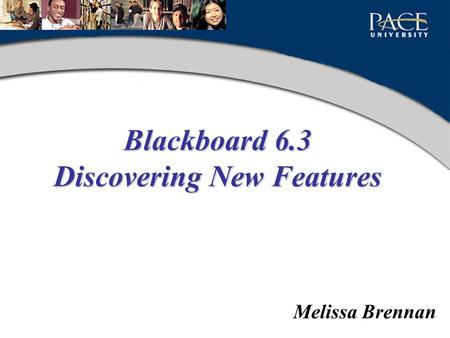Blackboard 6.3 Discovering New Features Melissa Brennan.