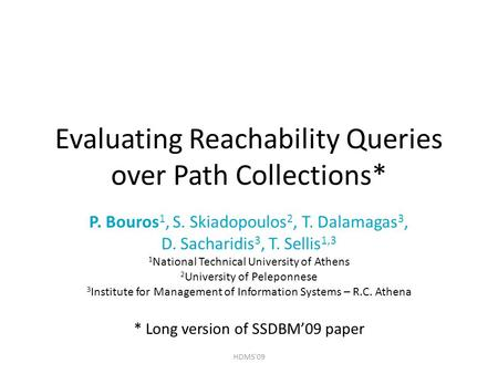 Evaluating Reachability Queries over Path Collections* P. Bouros 1, S. Skiadopoulos 2, T. Dalamagas 3, D. Sacharidis 3, T. Sellis 1,3 1 National Technical.