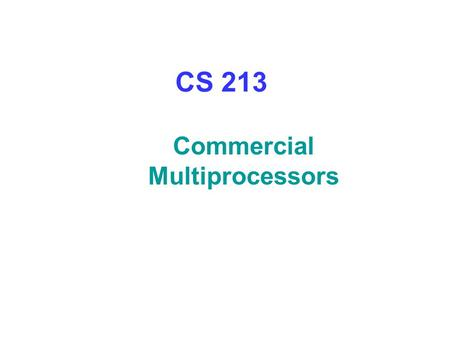 CS 213 Commercial Multiprocessors. Origin2000 System – Shared Memory Directory state in same or separate DRAMs, accessed in parallel Upto 512 nodes (1024.