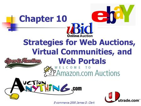 E-commerce 2000 James D. Clark Chapter 10 Strategies for Web Auctions, Virtual Communities, and Web Portals Electronic Commerce.