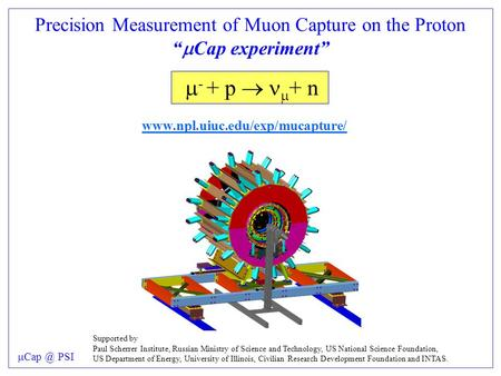 "Precision Measurement of Muon Capture on the Proton ""  Cap experiment""  - + p   + n   PSI Supported by Paul Scherrer."