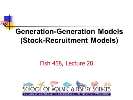 458 Generation-Generation Models (Stock-Recruitment Models) Fish 458, Lecture 20.