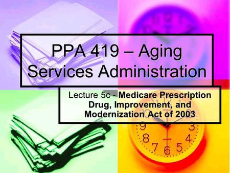 PPA 419 – Aging Services Administration Lecture 5c - Medicare Prescription Drug, Improvement, and Modernization Act of 2003.