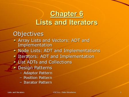 Lists and Iterators CSC311: Data Structures 1 Chapter 6 Lists and Iterators Objectives Array Lists and Vectors: ADT and Implementation Node Lists: ADT.