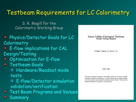 Testbeam Requirements for LC Calorimetry S. R. Magill for the Calorimetry Working Group Physics/Detector Goals for LC Calorimetry E-flow implications for.