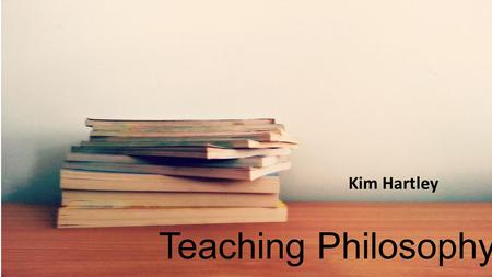 Teaching Philosophy Kim Hartley. A good teacher …