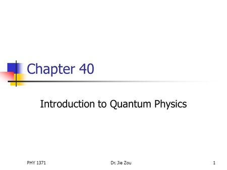 PHY 1371Dr. Jie Zou1 Chapter 40 Introduction to Quantum Physics.
