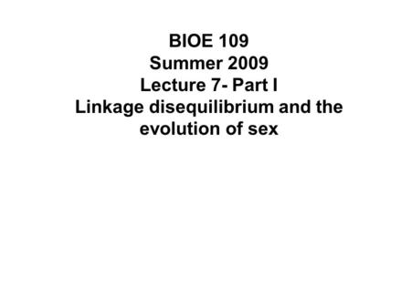 BIOE 109 Summer 2009 Lecture 7- Part I Linkage disequilibrium and the evolution of sex.