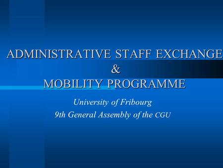 ADMINISTRATIVE STAFF EXCHANGE & MOBILITY PROGRAMME University of Fribourg 9th General Assembly of the CGU.