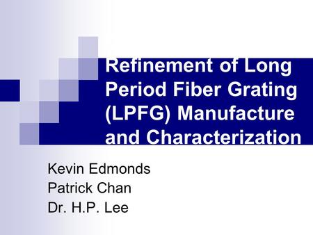 Development and Refinement of Long Period Fiber Grating (LPFG) Manufacture and Characterization Techniques Kevin Edmonds Patrick Chan Dr. H.P. Lee.