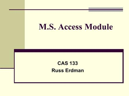 M.S. Access Module CAS 133 Russ Erdman. M.S. Access Module Assignment Overview Two options for the unit: All students complete Units A, B and C In class.