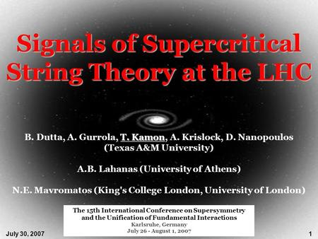 July 30, 2007Signals of Supercritical String Theory at the LHC1 T. Kamon B. Dutta, A. Gurrola, T. Kamon, A. Krislock, D. Nanopoulos (Texas A&M University)