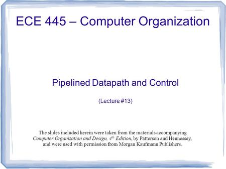 Pipelined Datapath and Control (Lecture #13) ECE 445 – Computer Organization The slides included herein were taken from the materials accompanying Computer.